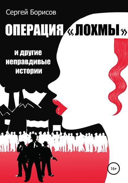 Сергей Юрьевич Борисов Операция «Лохмы» и другие неправдивые истории выпадают волосы причины у мужчины