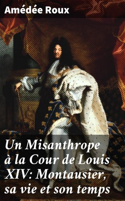 Фото - Amédée Roux Un Misanthrope à la Cour de Louis XIV: Montausier, sa vie et son temps группа авторов souvenirs d un homme de cour t 1