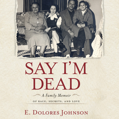 E. Dolores Johnson Say I'm Dead - A Family Memoir of Race, Secrets, and Love (Unabridged) melanie mcgrath silvertown an east end family memoir
