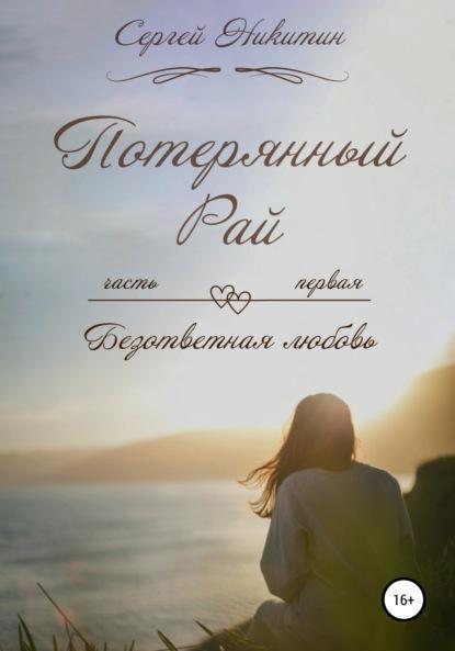 Сергей Витальевич Никитин Безответная любовь, или Потерянный рай!
