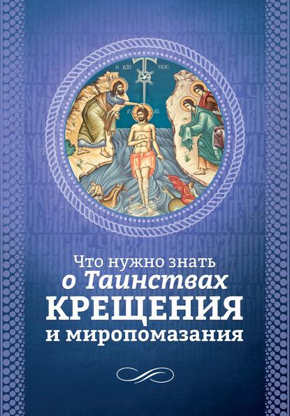 Группа авторов Что нужно знать о Таинствах Крещения и Миропомазания каспер вальтер таинство единства евхаристия и церковь