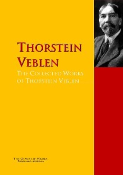 Thorstein Veblen The Collected Works of Thorstein Veblen thorstein veblen the theory of the leisure class an economic study of american institutions and a social critique of conspicuous consumption