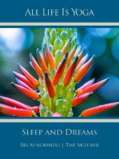 Sri Aurobindo All Life Is Yoga: Sleep and Dreams sri aurobindo all life is yoga money