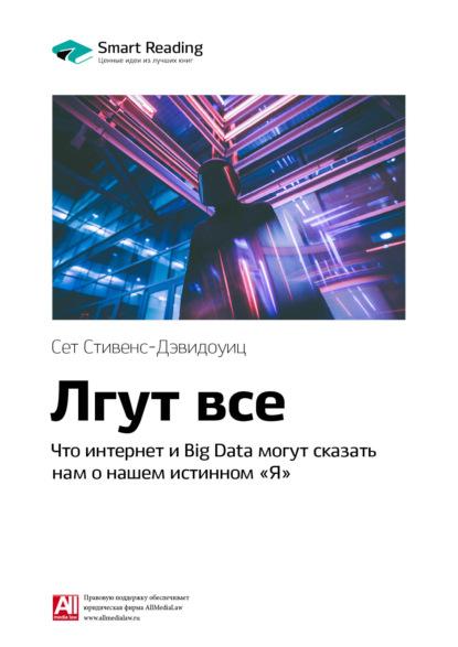 Smart Reading Краткое содержание книги: Лгут все. Что интернет и Big Data могут сказать нам о нашем истинном «Я». Сет Стивенс-Давидовиц cтивенс давидовиц с все лгут поисковики big data и интернет знают о вас все isbn 9785040908363