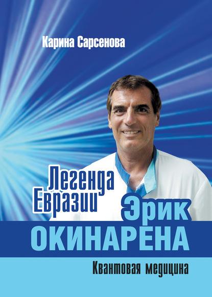 Карина Сарсенова Легенда Евразии: Эрик Окинарена (Квантовая медицина) медицина