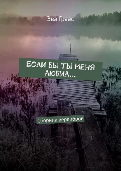 Эва Граас Еслибы ты меня любил… Сборник верлибров