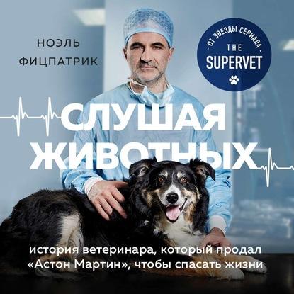 Фицпатрик Ноэль Слушая животных: история ветеринара, который продал Астон Мартин, чтобы спасать жизни (от звезды сериала THE SUPERVET) обложка