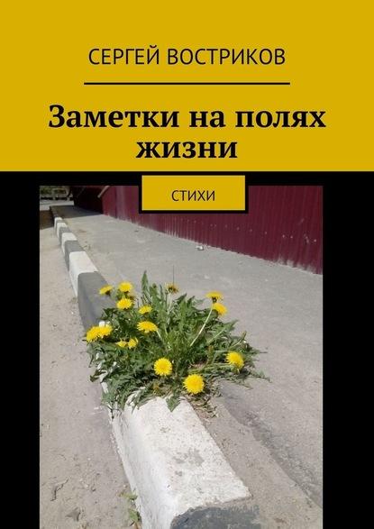 Сергей Востриков Заметки наполях жизни. Стихи сергей востриков отпервоголица стихи