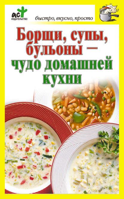 Группа авторов Борщи, супы, бульоны – чудо домашней кухни меджитова э супы и бульоны
