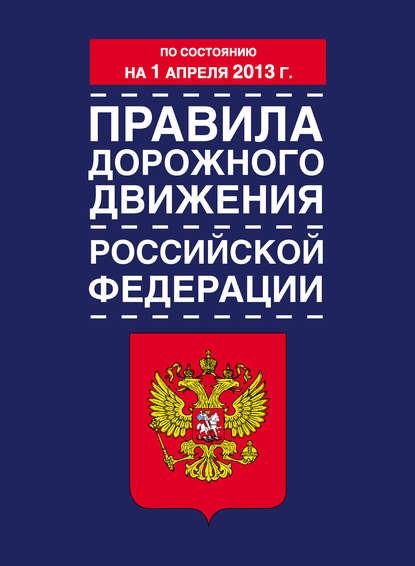 Коллектив авторов Правила дорожного движения Российской Федерации (по состоянию на 1 апреля 2013 года) коллектив авторов правила торговли по состоянию на 1 мая 2014 года