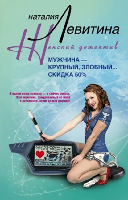 Наталия Левитина Мужчина – крупный, злобный… Скидка 50 %