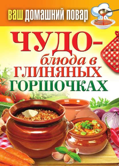 Группа авторов Чудо-блюда в глиняных горшочках куприянова полина вкусно и полезно блюда в горшочках