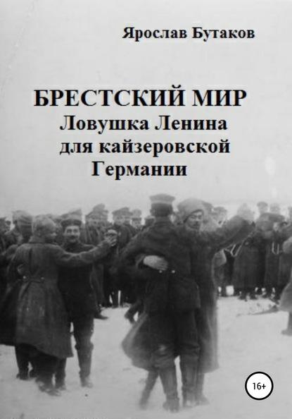 Ярослав Александрович Бутаков. Брестский мир: ловушка Ленина для кайзеровской Германии