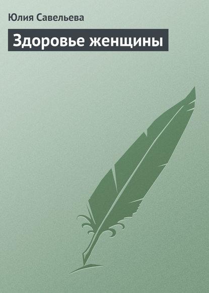 Фото - Юлия Савельева Здоровье женщины шушунова м с три весны и золотая осень женщины книга о женском здоровье