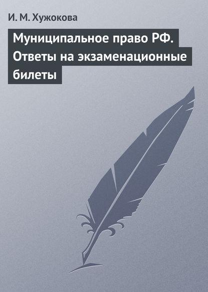 И. М. Хужокова Муниципальное право РФ. Ответы на экзаменационные билеты цена 2017