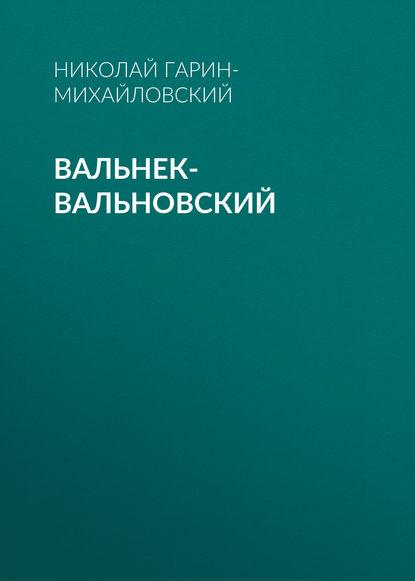 Фото - Николай Гарин-Михайловский Вальнек-Вальновский николай гарин михайловский радости жизни