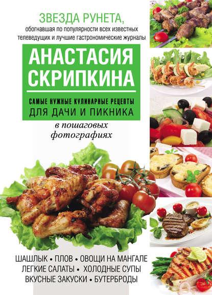 Анастасия Скрипкина Самые нужные кулинарные рецепты для дачи и пикника анастасия скрипкина самые вкусные рецепты для праздника