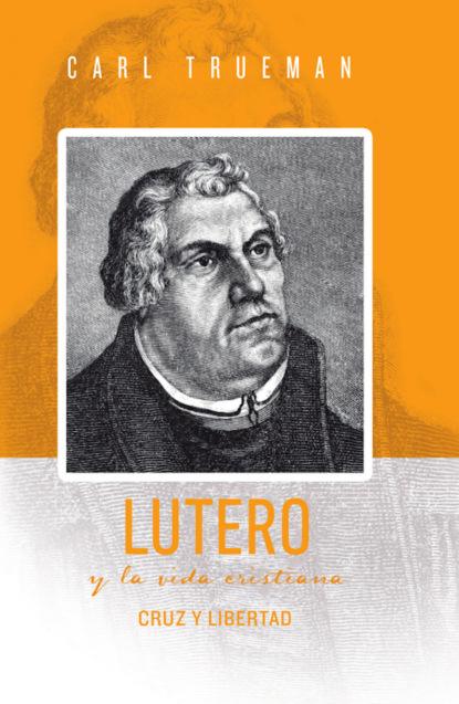 Carl Trueman Lutero y la vida cristiana michael reeves spurgeon y la vida cristiana