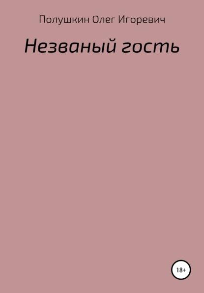 Фото - Олег Игоревич Полушкин Незваный гость кильдишев олег игоревич великолепное здоровье и активное омоложение