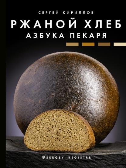 Сергей Кириллов Ржаной хлеб. Азбука пекаря
