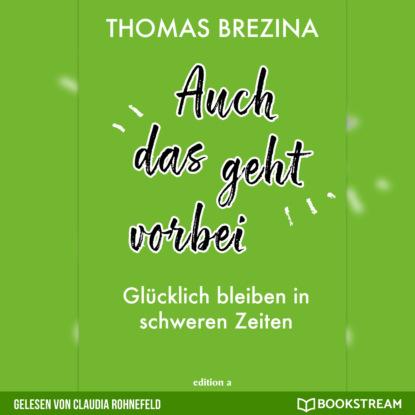 Thomas Brezina Auch das geht vorbei - Glücklich bleiben in schweren Zeiten (Ungekürzt) thomas brezina auch das geht vorbei glücklich bleiben in schweren zeiten ungekürzt