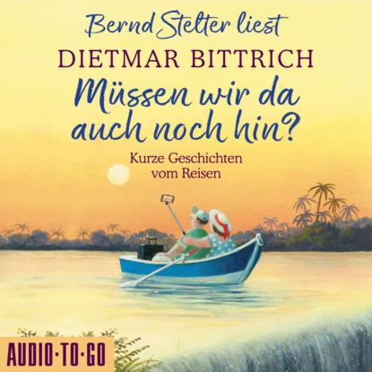 Фото - Dietmar Bittrich Müssen wir da auch noch hin? - Kurze Geschichten vom Reisen (Ungekürzt) lo malinke alle müssen mit ungekürzt