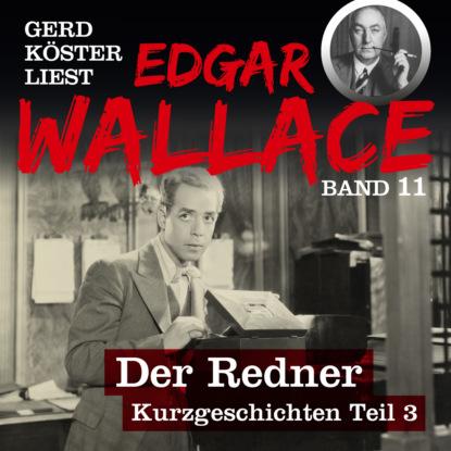 Der Redner - Gerd K?ster liest Edgar Wallace - Kurzgeschichten Teil 3, Band 11 (Ungek?rzt)