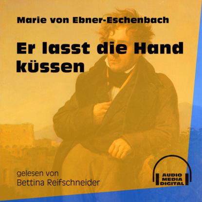 Фото - Marie von Ebner-Eschenbach Er lasst die Hand küssen (Ungekürzt) marie von ebner eschenbach der muff ungekürzt