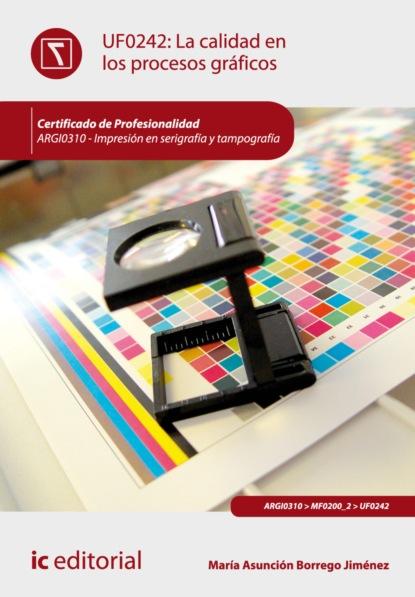 María Asunción Borrego Jiménez La calidad en los procesos gráficos. ARGI0310 álvaro torres rojas fases y procesos en artes gráficas argi0109