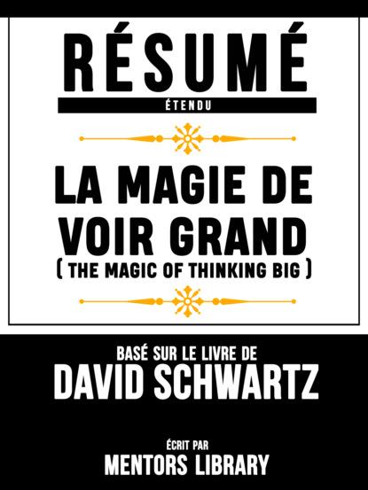 Фото - Mentors Library Resume Etendu: La Magie De Voir Grand (The Magic Of Thinking Big) - Base Sur Le Livre De David Schwartz mentors library résumé etendu 10% plus heureux 10% happier basé sur le livre de dan harris