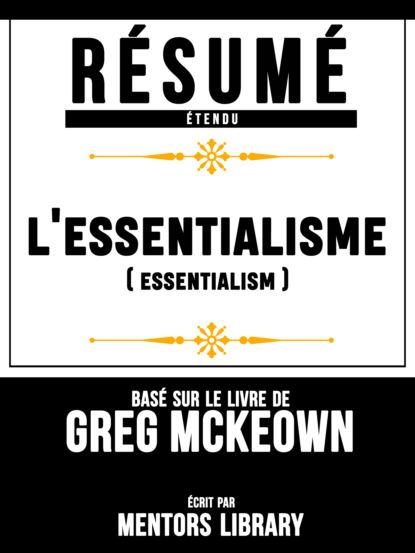 Фото - Mentors Library Résumé Etendu: L'essentialisme (Escensialism) - Basé Sur Le Livre De Greg McKeown mentors library résumé etendu 10% plus heureux 10% happier basé sur le livre de dan harris