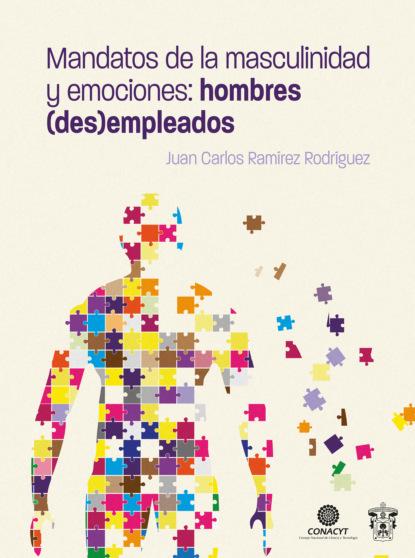 Juan Carlos Ramírez Rodríguez Mandatos de la masculinidad y emociones: hombres (des)empleados rosario esteinou acercamientos multidisciplinarios a las emociones