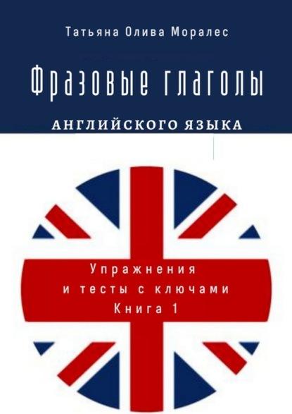 Фразовые глаголы английского языка. Упражнения и тесты с ключами. Книга1