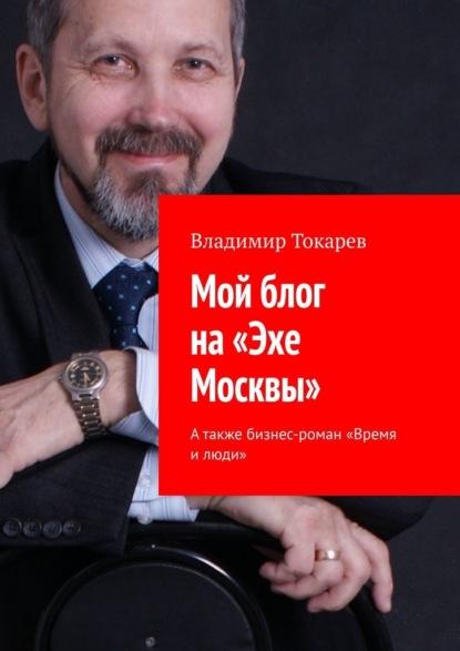 Мой блог на«Эхе Москвы». А также бизнес-роман «Время илюди»