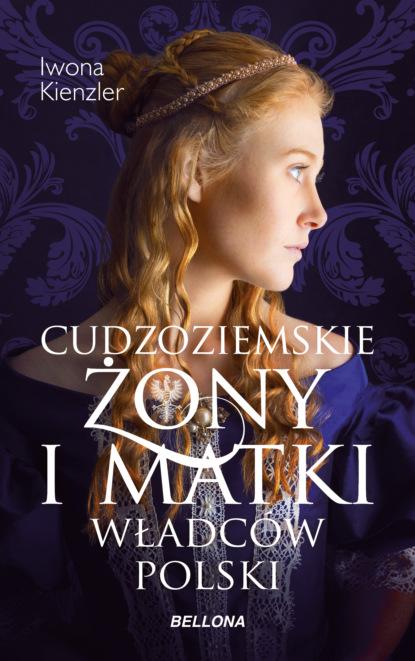 Iwona Kienzler Cudzoziemskie żony i matki władców Polski iwona kienzler polki na tronach europy