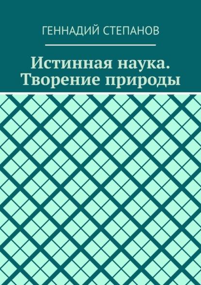 Геннадий Степанов Истинная наука. Творение природы белов геннадий васильевич изменит ли россию альтернативная наука