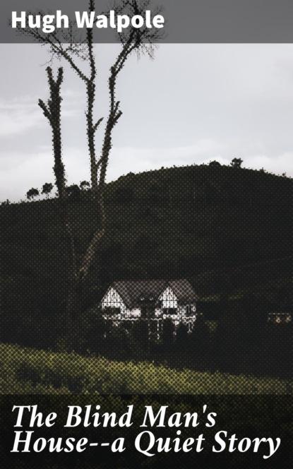 Hugh Walpole The Blind Man's House--a Quiet Story hugh walpole the blind man's house