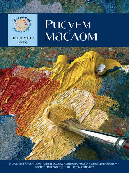 Группа авторов Рисуем маслом. Экспресс-курс sketchbook визуальный экспресс курс по рисованию вишневый