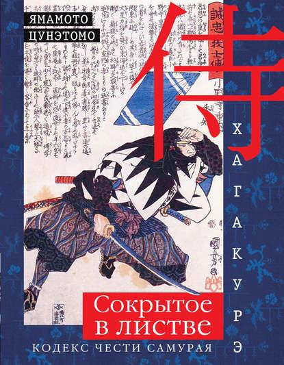 Ямамото Цунэтомо Хагакурэ. Сокрытое в листве. Кодекс чести самурая миямото мусаси ямамото цунэтомо кодекс самурая хагакурэ книга пяти колец