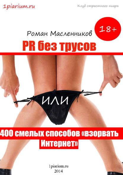 Роман Масленников PR без трусов, или 400 смелых способов «взорвать» Интернет 0 pr на 100