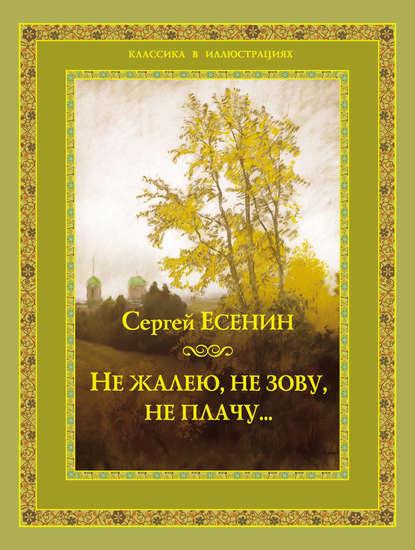 Сергей Есенин Не жалею, не зову, не плачу… сергей есенин душа грустит о небесах