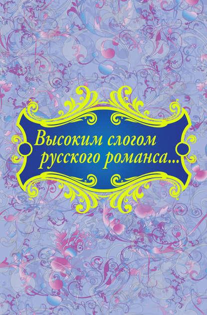 золотая коллекция русского романса Коллектив авторов Высоким слогом русского романса… (сборник)