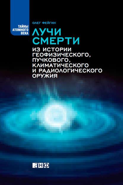 Олег Фейгин Лучи смерти. Из истории геофизического, пучкового, климатического и радиологического оружия