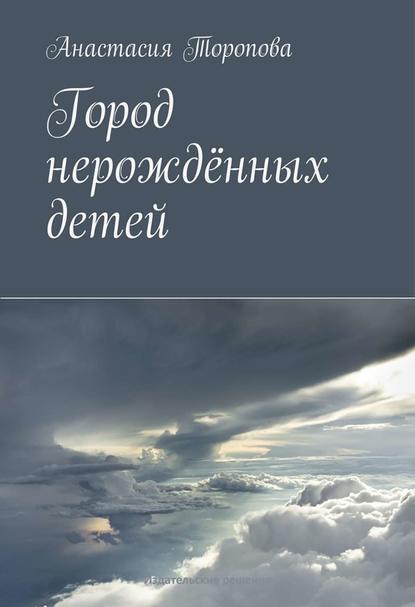 Анастасия Торопова Город нерождённых детей пока любит душа…
