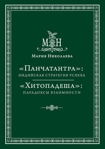 Мария Николаева — «Панчатантра»: индийская стратегия успеха. «Хитопадеша»: парадоксы взаимности (сборник)