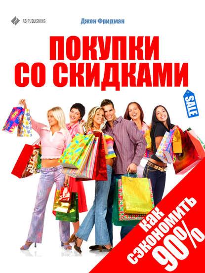 Джон Фридман Покупки со скидками. Как сэкономить 90%
