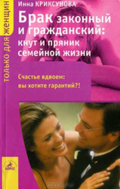 Инна Криксунова Брак законный и гражданский: кнут и пряник семейной жизни инна криксунова как привлечь и удержать мужчину
