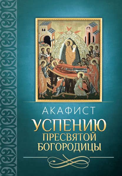 Сборник Акафист Успению Пресвятой Богородицы акафист успению пресвятой владычицы нашей богородицы и приснодевы матери