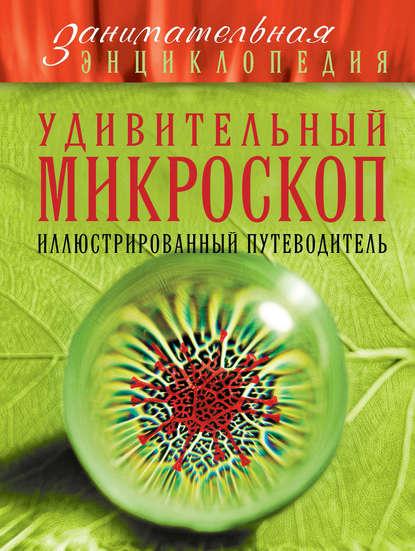 Фото - Оксана Мазур Удивительный микроскоп. Иллюстрированный путеводитель микроскоп