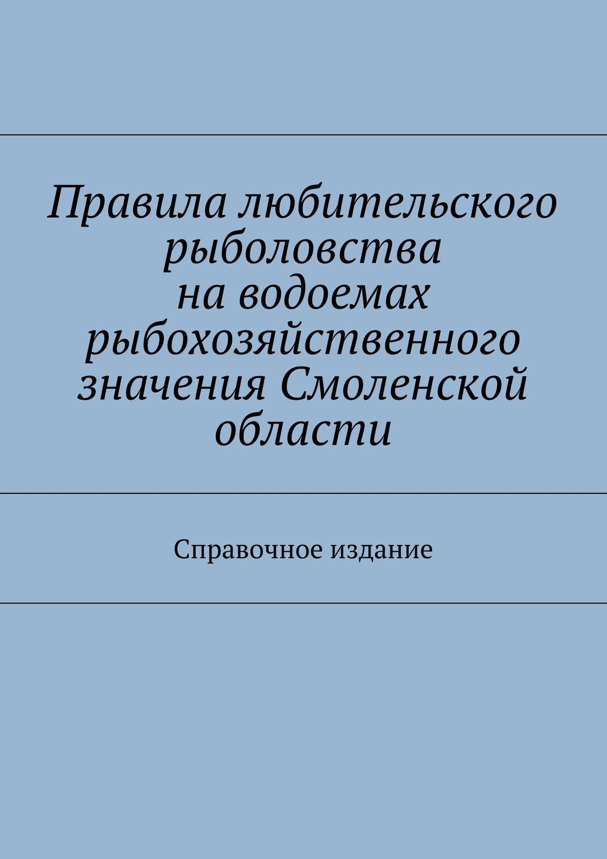 Правила любительского рыболовства наводоемах рыбохозяйственного значения Смоленской области. Справочное издание